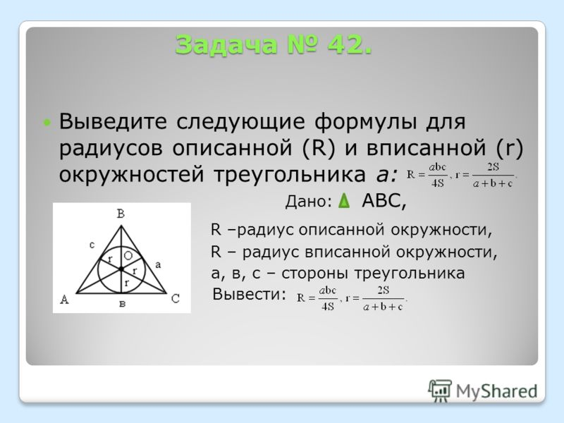 Задача 42. Выведите следующие формулы для радиусов описанной (R) и вписанной (r) окружностей треугольника а: Дано: АВС, R –радиус описанной окружности, R – радиус вписанной окружности, а, в, с – стороны треугольника Вывести: