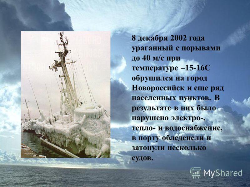8 декабря 2002 года ураганный с порывами до 40 м/с при температуре –15-16С обрушился на город Новороссийск и еще ряд населенных пунктов. В результате в них было нарушено электро-, тепло- и водоснабжение, в порту обледенели и затонули несколько судов.