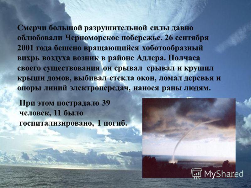Смерчи большой разрушительной силы давно облюбовали Черноморское побережье. 26 сентября 2001 года бешено вращающийся хоботообразный вихрь воздуха возник в районе Адлера. Полчаса своего существования он срывал срывал и крушил крыши домов, выбивал стек