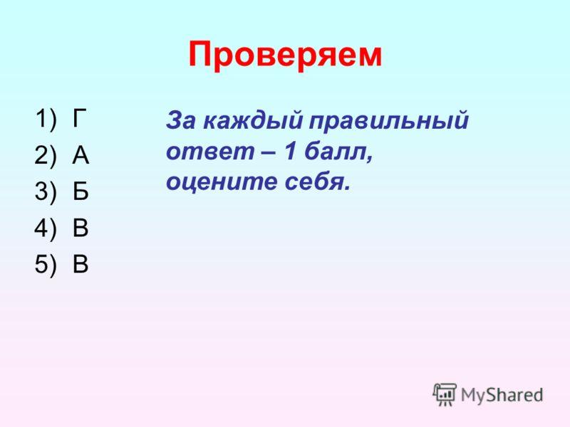 Проверяем 1)Г 2)А 3)Б 4)В 5)В За каждый правильный ответ – 1 балл, оцените себя.