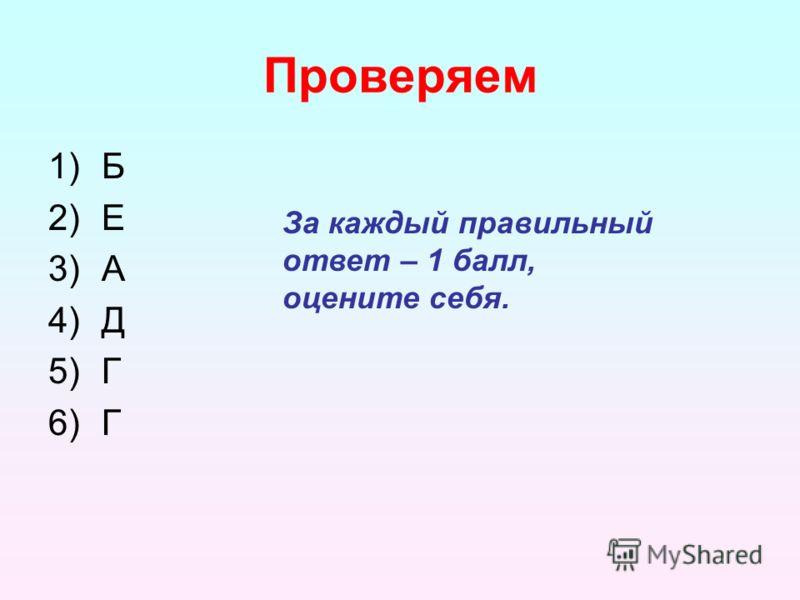 Проверяем 1)Б 2)Е 3)А 4)Д 5)Г 6)Г За каждый правильный ответ – 1 балл, оцените себя.