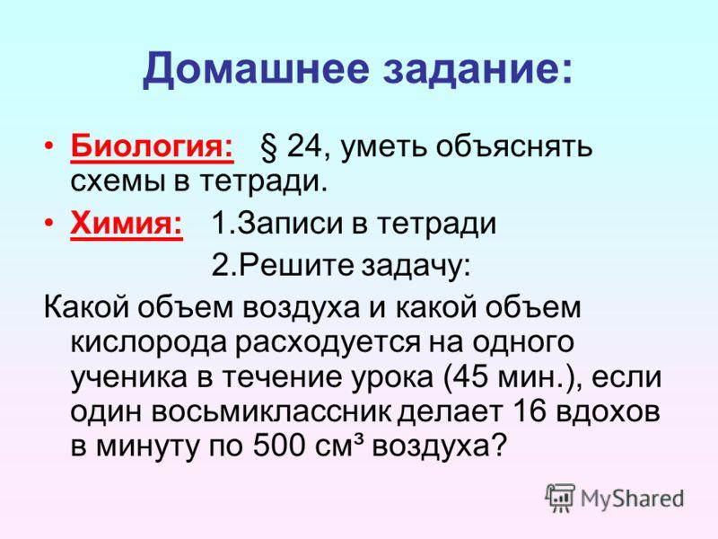 Домашнее задание: Биология: § 24, уметь объяснять схемы в тетради. Химия: 1.Записи в тетради 2.Решите задачу: Какой объем воздуха и какой объем кислорода расходуется на одного ученика в течение урока (45 мин.), если один восьмиклассник делает 16 вдох