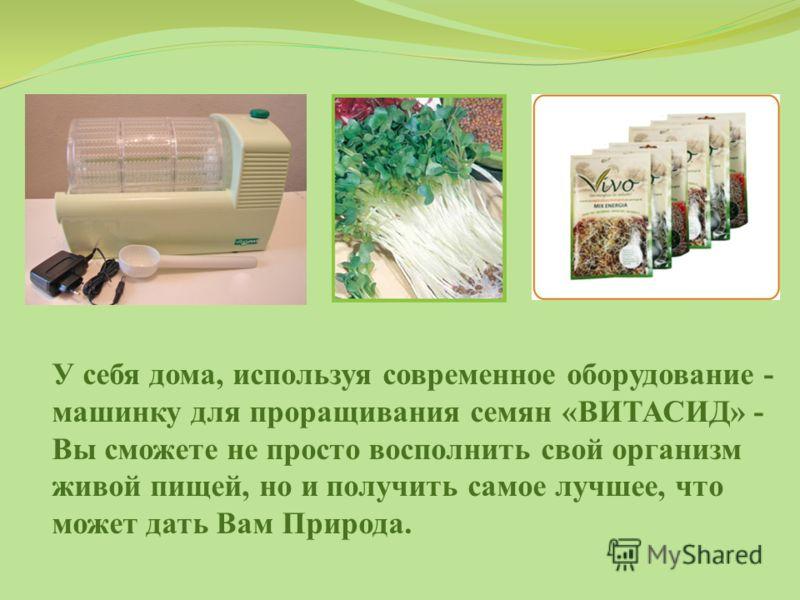 У себя дома, используя современное оборудование - машинку для проращивания семян «ВИТАСИД» - Вы сможете не просто восполнить свой организм живой пищей, но и получить самое лучшее, что может дать Вам Природа.