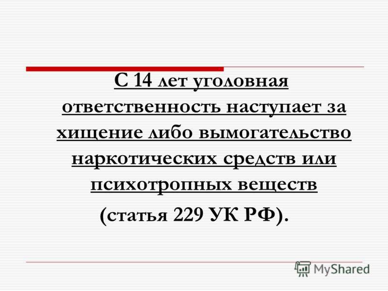 С 14 лет уголовная ответственность наступает за хищение либо вымогательство наркотических средств или психотропных веществ (статья 229 УК РФ).