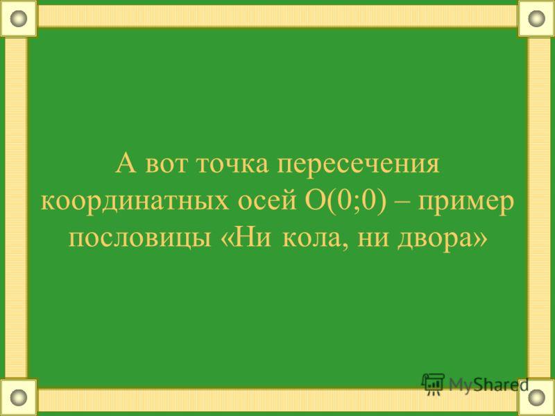 А вот точка пересечения координатных осей О(0;0) – пример пословицы «Ни кола, ни двора»