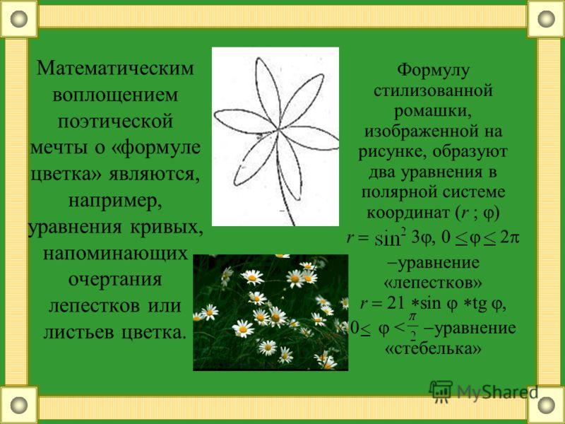 Математическим воплощением поэтической мечты о «формуле цветка» являются, например, уравнения кривых, напоминающих очертания лепестков или листьев цветка. Формулу стилизованной ромашки, изображенной на рисунке, образуют два уравнения в полярной систе