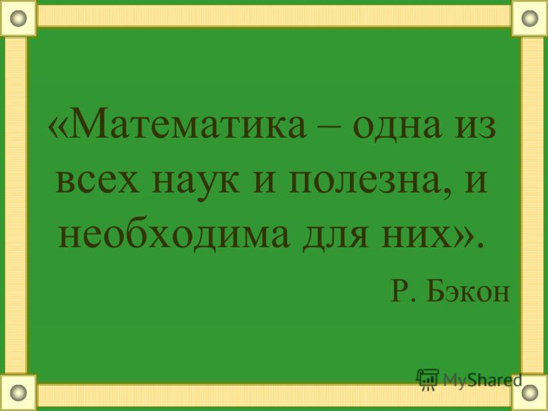 «Математика – одна из всех наук и полезна, и необходима для них». Р. Бэкон