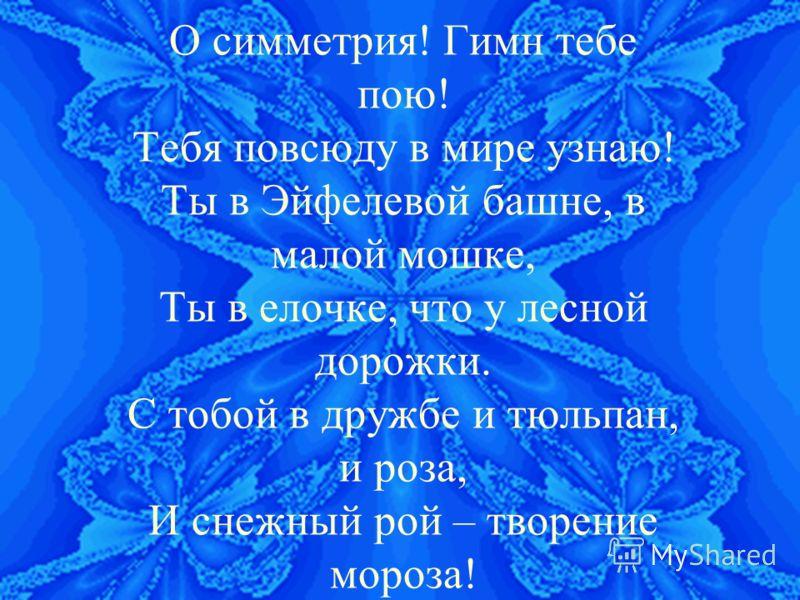 О симметрия! Гимн тебе пою! Тебя повсюду в мире узнаю! Ты в Эйфелевой башне, в малой мошке, Ты в елочке, что у лесной дорожки. С тобой в дружбе и тюльпан, и роза, И снежный рой – творение мороза!