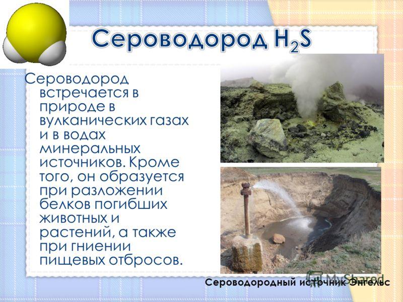 Сероводород встречается в природе в вулканических газах и в водах минеральных источников. Кроме того, он образуется при разложении белков погибших животных и растений, а также при гниении пищевых отбросов. Сероводородный источник Энгельс