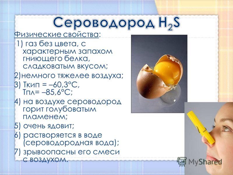 Физические свойства: 1) газ без цвета, с характерным запахом гниющего белка, сладковатым вкусом; 2)немного тяжелее воздуха; 3) Ткип = –60,3°C, Тпл= –85,6°C; 4) на воздухе сероводород горит голубоватым пламенем; 5) очень ядовит; 6) растворяется в воде