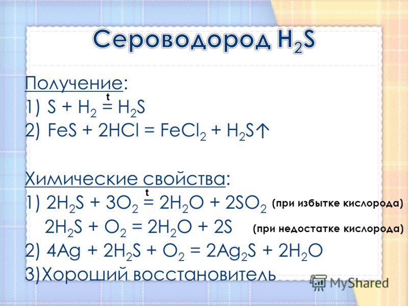 Получение: 1)S + H 2 = H 2 S 2)FeS + 2HCl = FeCl 2 + H 2 S Химические свойства: 1) 2H 2 S + 3O 2 = 2H 2 O + 2SO 2 2H 2 S + O 2 = 2H 2 O + 2S 2) 4Ag + 2H 2 S + O 2 = 2Ag 2 S + 2H 2 O 3)Хороший восстановитель t t (при избытке кислорода) (при недостатке