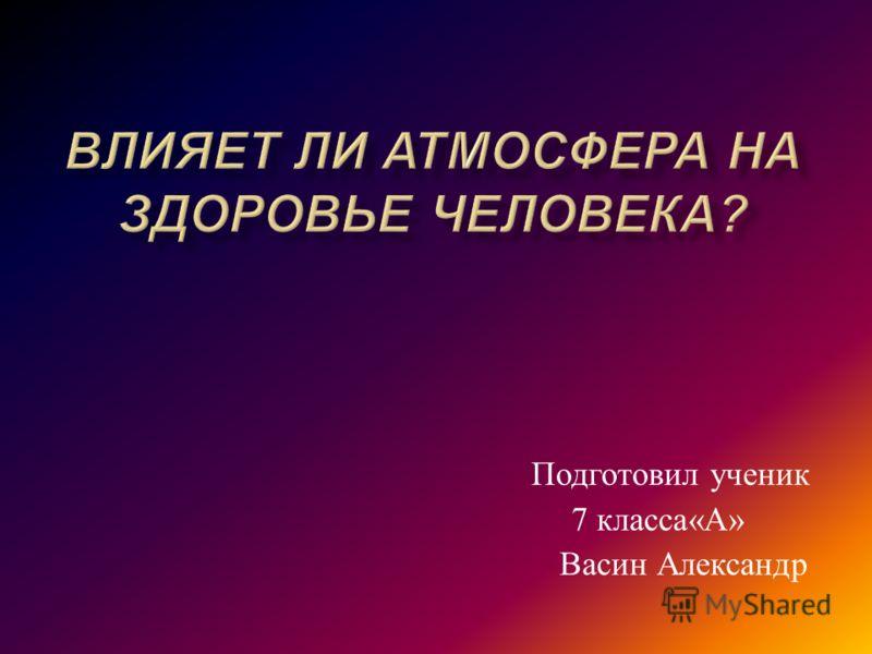 Подготовил ученик 7 класса « А » Васин Александр