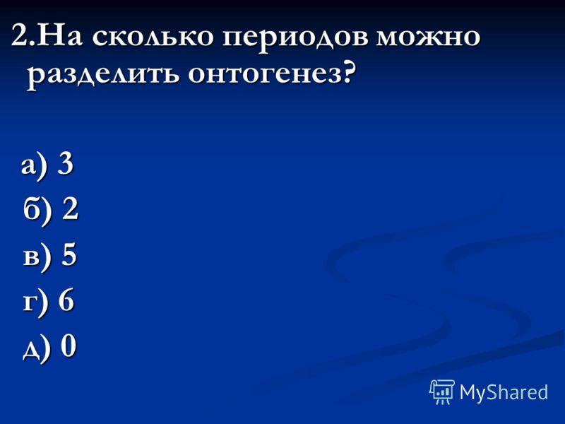 2.На сколько периодов можно разделить онтогенез? 2.На сколько периодов можно разделить онтогенез? а) 3 а) 3 б) 2 б) 2 в) 5 в) 5 г) 6 г) 6 д) 0 д) 0