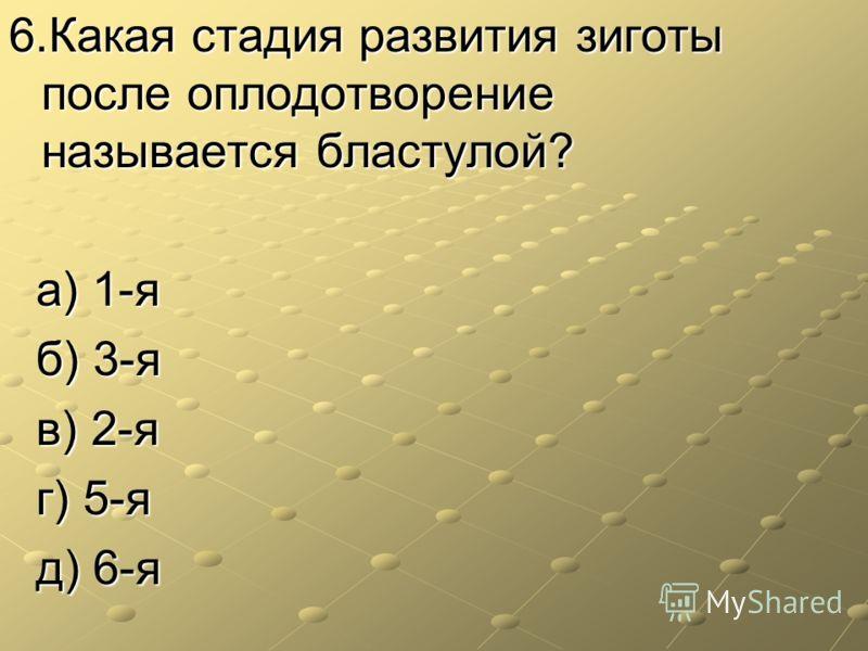 6.Какая стадия развития зиготы после оплодотворение называется бластулой? а) 1-я а) 1-я б) 3-я б) 3-я в) 2-я в) 2-я г) 5-я г) 5-я д) 6-я д) 6-я
