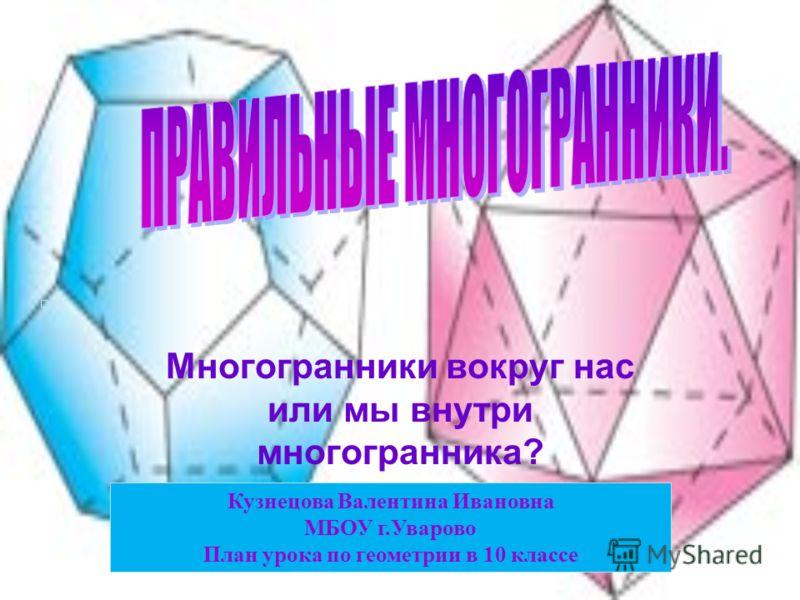 Многогранники вокруг нас или мы внутри многогранника? Кузнецова Валентина Ивановна МБОУ г.Уварово План урока по геометрии в 10 классе