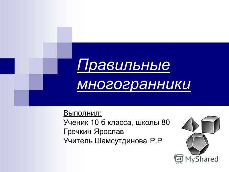 Правильные многогранники Выполнил: Ученик 10 б класса, школы 80 Гречкин Ярослав Учитель Шамсутдинова Р.Р