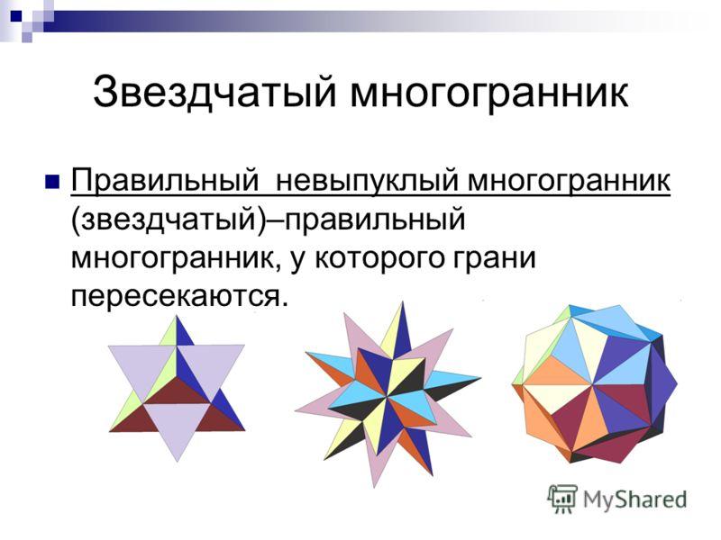 Звездчатый многогранник Правильный невыпуклый многогранник (звездчатый)–правильный многогранник, у которого грани пересекаются.