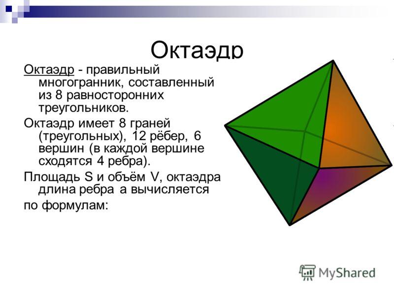 Октаэдр Октаэдр - правильный многогранник, составленный из 8 равносторонних треугольников. Октаэдр имеет 8 граней (треугольных), 12 рёбер, 6 вершин (в каждой вершине сходятся 4 ребра). Площадь S и объём V, октаэдра длина ребра а вычисляется по формул