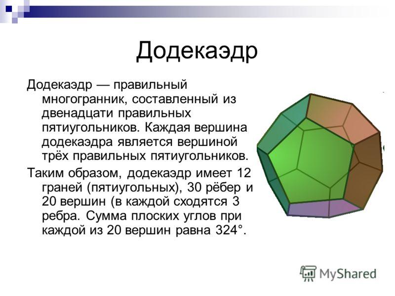 Додекаэдр Додекаэдр правильный многогранник, составленный из двенадцати правильных пятиугольников. Каждая вершина додекаэдра является вершиной трёх правильных пятиугольников. Таким образом, додекаэдр имеет 12 граней (пятиугольных), 30 рёбер и 20 верш