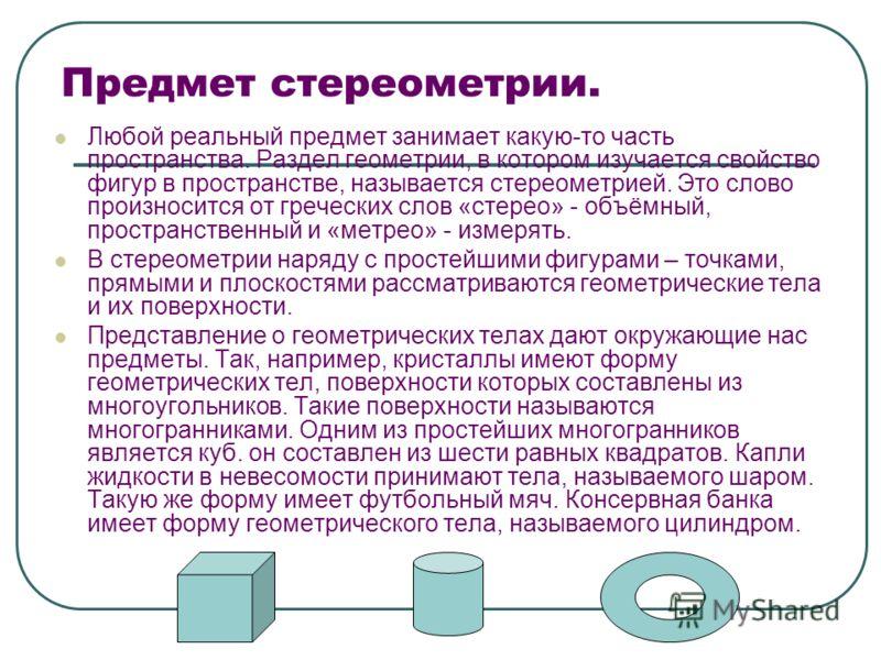 Предмет стереометрии. Любой реальный предмет занимает какую-то часть пространства. Раздел геометрии, в котором изучается свойство фигур в пространстве, называется стереометрией. Это слово произносится от греческих слов «стерео» - объёмный, пространст