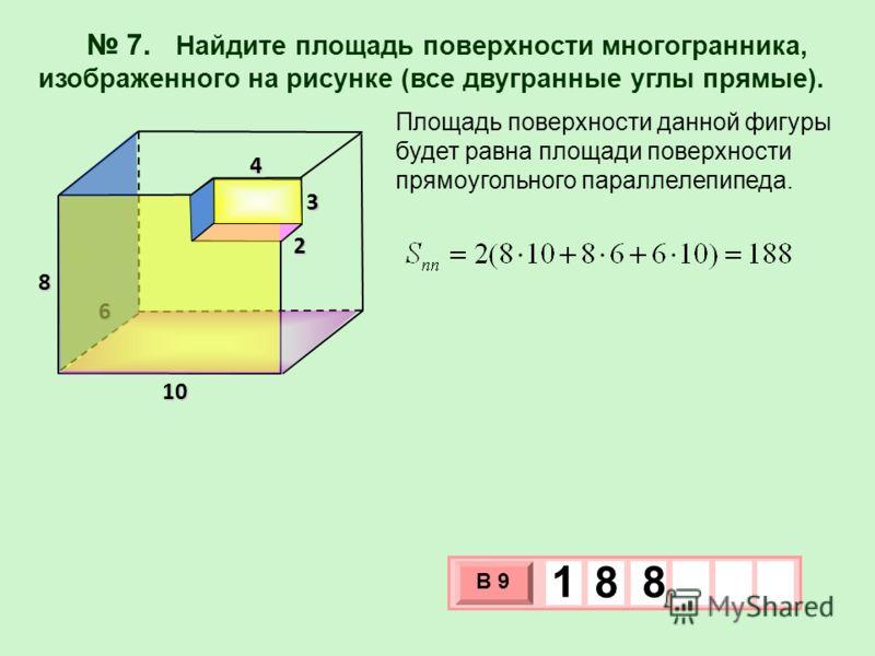 7. Найдите площадь поверхности многогранника, изображенного на рисунке (все двугранные углы прямые). Площадь поверхности данной фигуры будет равна площади поверхности прямоугольного параллелепипеда. 6 4 3 2 10 8 3 х 1 0 х В 9 1 8 8
