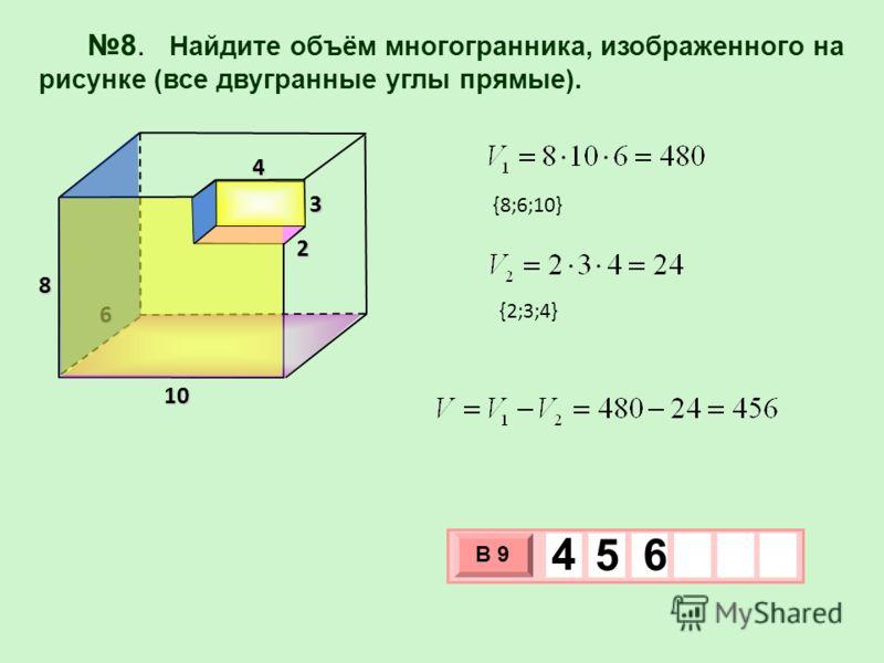 8. Найдите объём многогранника, изображенного на рисунке (все двугранные углы прямые). 6 4 3 2 10 8 3 х 1 0 х В 9 4 5 6 {8;6;10} {2;3;4}