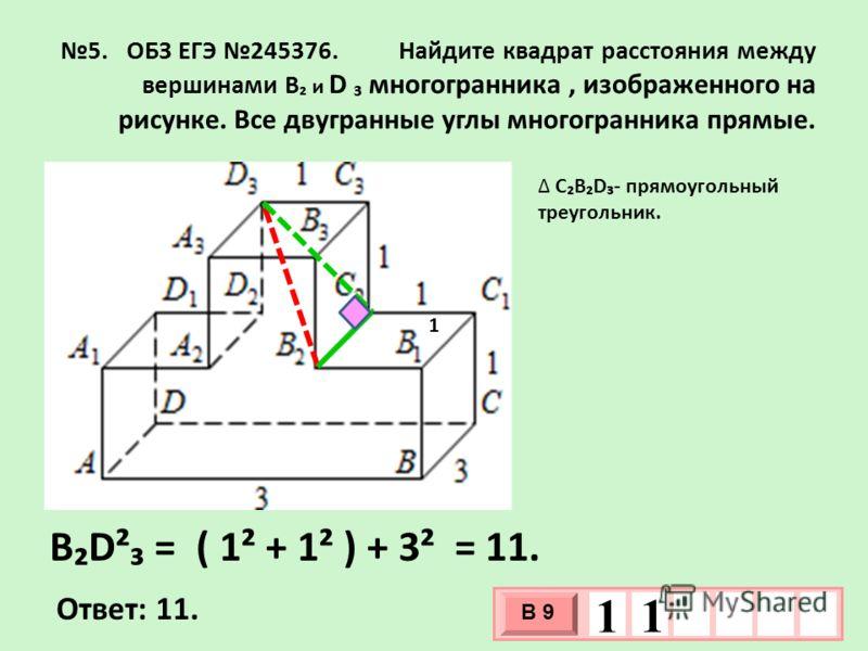 5. ОБЗ ЕГЭ 245376. Найдите квадрат расстояния между вершинами B и D многогранника, изображенного на рисунке. Все двугранные углы многогранника прямые. CBD- прямоугольный треугольник. Ответ: 11. 3 х 1 0 х В 9 1 1 BD² = ( 1² + 1² ) + 3² = 11. 1