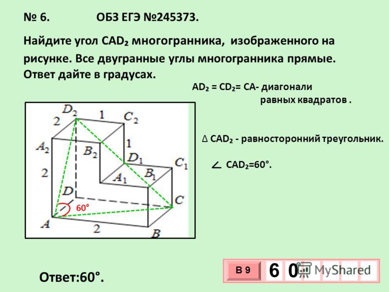 6. ОБЗ ЕГЭ 245373. Найдите угол CAD многогранника, изображенного на рисунке. Все двугранные углы многогранника прямые. Ответ дайте в градусах. Ответ:60°. AD = CD= CA- диагонали равных квадратов. CAD - равносторонний треугольник. CAD=60°. 60° 3 х 1 0