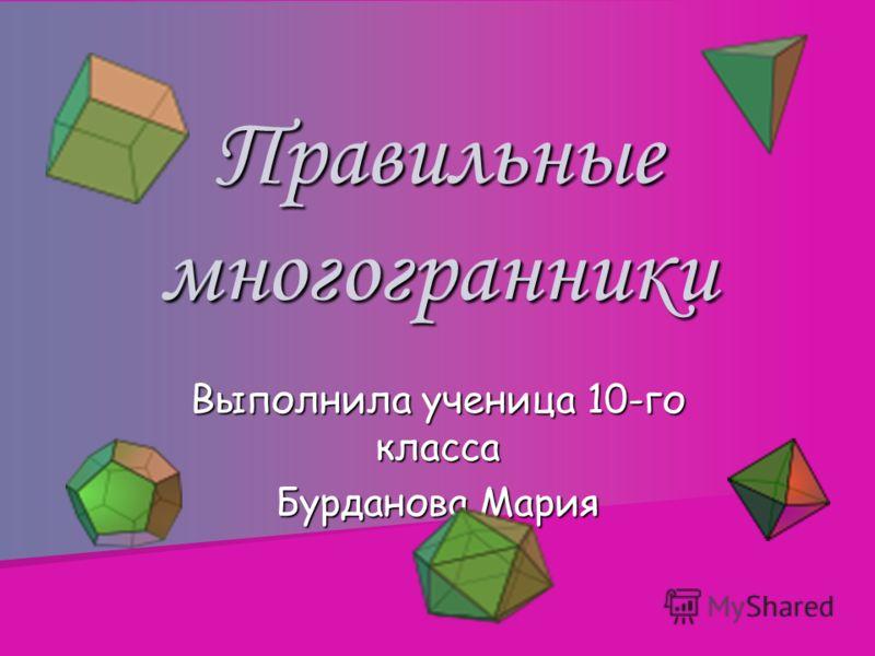 Правильные многогранники Выполнила ученица 10-го класса Бурданова Мария