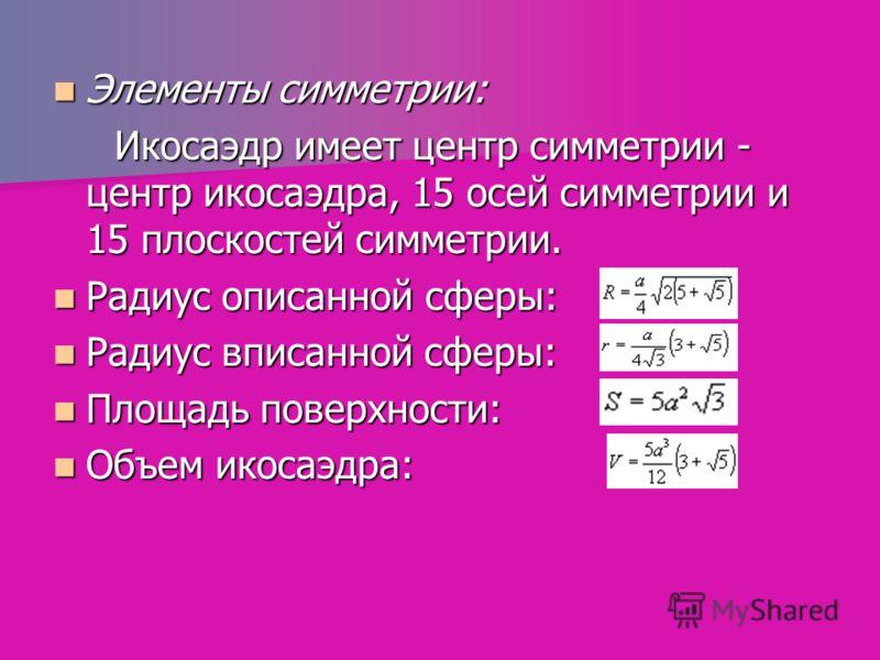 Элементы симметрии: Элементы симметрии: Икосаэдр имеет центр симметрии - центр икосаэдра, 15 осей симметрии и 15 плоскостей симметрии. Икосаэдр имеет центр симметрии - центр икосаэдра, 15 осей симметрии и 15 плоскостей симметрии. Радиус описанной сфе