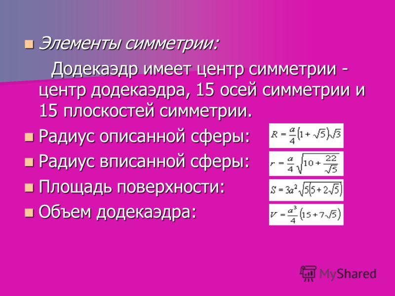 Элементы симметрии: Элементы симметрии: Додекаэдр имеет центр симметрии - центр додекаэдра, 15 осей симметрии и 15 плоскостей симметрии. Додекаэдр имеет центр симметрии - центр додекаэдра, 15 осей симметрии и 15 плоскостей симметрии. Радиус описанной