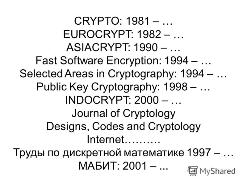 CRYPTO: 1981 – … EUROCRYPT: 1982 – … ASIACRYPT: 1990 – … Fast Software Encryption: 1994 – … Selected Areas in Cryptography: 1994 – … Public Key Cryptography: 1998 – … INDOCRYPT: 2000 – … Journal of Cryptology Designs, Codes and Cryptology Internet………