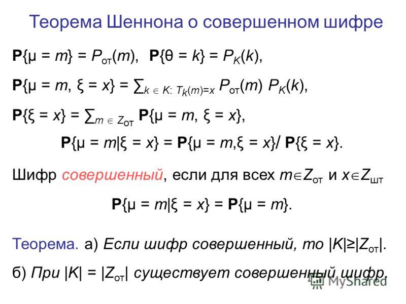 Теорема Шеннона о совершенном шифре P{μ = m} = P от (m), P{θ = k} = P K (k), P{μ = m, ξ = x} = k K: T k (m)=x P от (m) P K (k), P{ξ = x} = m Z от P{μ = m, ξ = x}, P{μ = m|ξ = x} = P{μ = m,ξ = x} / P{ξ = x}. Шифр совершенный, если для всех m Z от и x