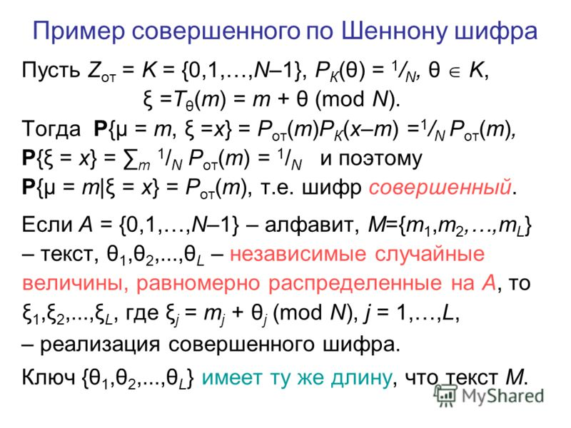 Пусть Z от = K = {0,1,…,N–1}, P К (θ) = 1 / N, θ K, ξ =T θ (m) = m + θ (mod N). Тогда P{μ = m, ξ =x} = P от (m)P К (x–m) = 1 / N P от (m), P{ξ = x} = m 1 / N P от (m) = 1 / N и поэтому P{μ = m|ξ = x} = P от (m), т.е. шифр совершенный. Если A = {0,1,…