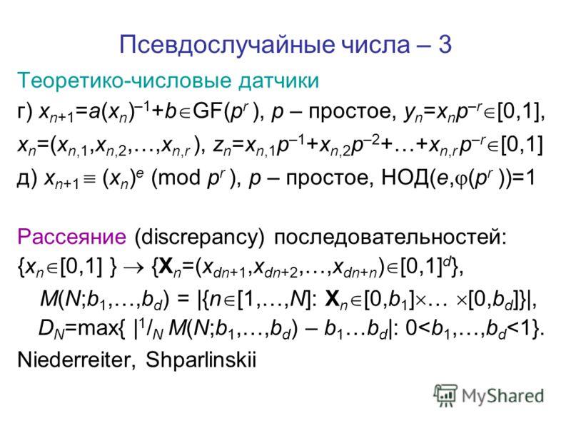 Псевдослучайные числа – 3 Теоретико-числовые датчики г) x n+1 =a(x n ) –1 +b GF(p r ), p – простое, y n =x n p –r [0,1], x n =(x n,1,x n,2,…,x n,r ), z n =x n,1 p –1 +x n,2 p –2 +…+x n,r p –r [0,1] д) x n+1 (x n ) e (mod p r ), p – простое, НОД(e, (p