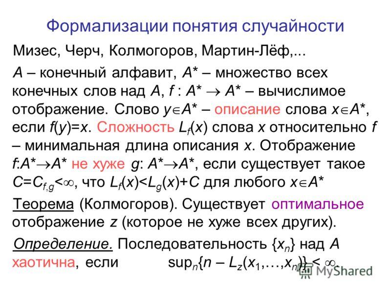 Формализации понятия случайности Мизес, Черч, Колмогоров, Мартин-Лёф,... A – конечный алфавит, A* – множество всех конечных слов над A, f : A* A* – вычислимое отображение. Слово y A* – описание слова x A*, если f(y)=x. Сложность L f (x) слова x относ