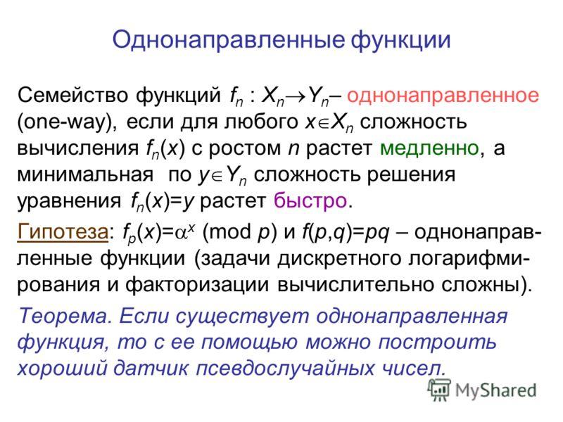 Однонаправленные функции Семейство функций f n : X n Y n – однонаправленное (one-way), если для любого x X n сложность вычисления f n (x) с ростом n растет медленно, а минимальная по y Y n сложность решения уравнения f n (x)=y растет быстро. Гипотеза