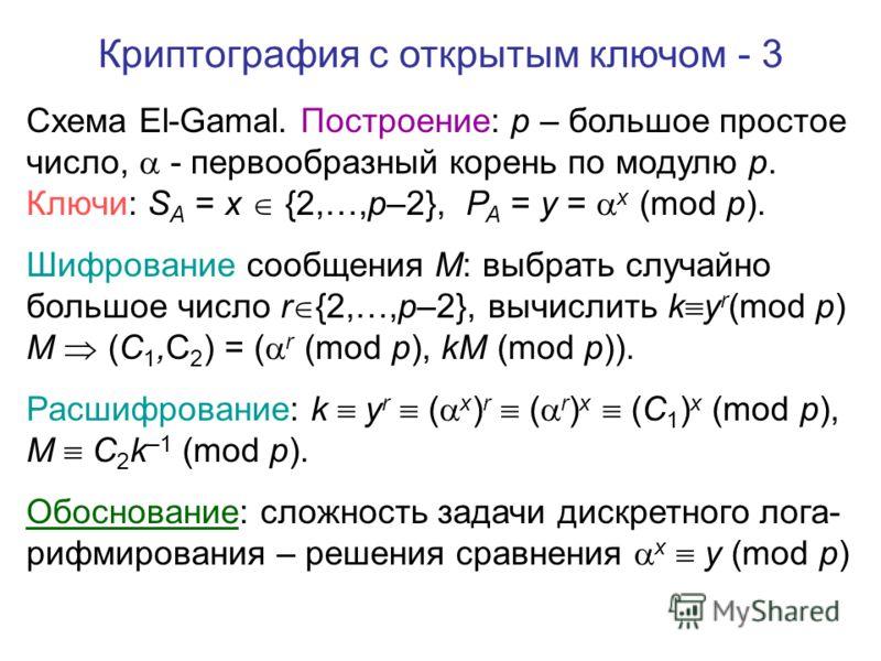 Криптография с открытым ключом - 3 Схема El-Gamal. Построение: p – большое простое число, - первообразный корень по модулю p. Ключи: S A = x {2,…,p–2}, P A = y = x (mod p). Шифрование сообщения M: выбрать случайно большое число r {2,…,p–2}, вычислить