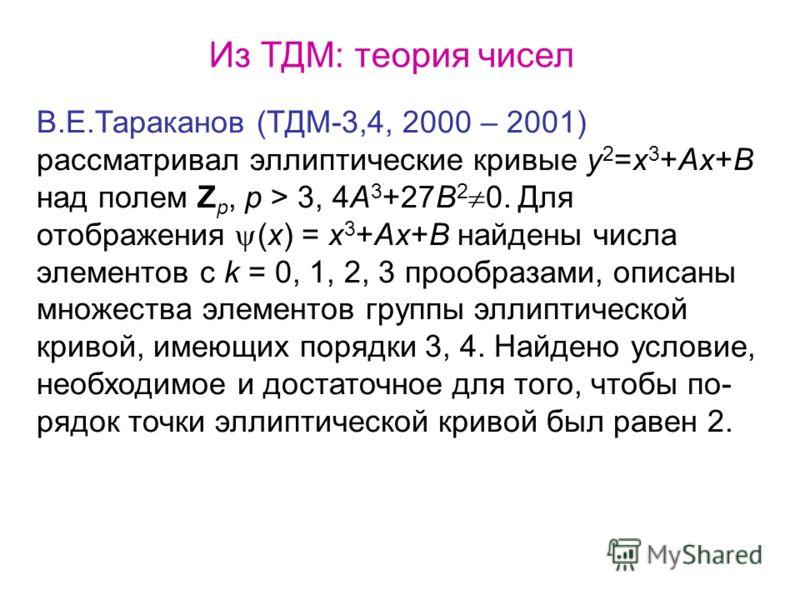 Из ТДМ: теория чисел В.Е.Тараканов (ТДМ-3,4, 2000 – 2001) рассматривал эллиптические кривые y 2 =x 3 +Ax+B над полем Z p, p > 3, 4A 3 +27B 2 0. Для отображения (x) = x 3 +Ax+B найдены числа элементов с k = 0, 1, 2, 3 прообразами, описаны множества эл