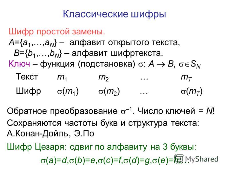 Классические шифры Текстm1m1 m2m2 …mTmT Шифр (m 1 ) (m 2 ) … (m T ) Шифр простой замены. A={a 1,…,a N } – алфавит открытого текста, B={b 1,…,b N } – алфавит шифртекста. Ключ – функция (подстановка) : A B, S N Обратное преобразование –1. Число ключей