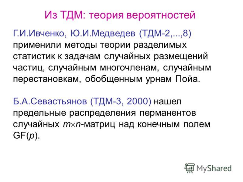 Из ТДМ: теория вероятностей Г.И.Ивченко, Ю.И.Медведев (ТДМ-2,...,8) применили методы теории разделимых статистик к задачам случайных размещений частиц, случайным многочленам, случайным перестановкам, обобщенным урнам Пойа. Б.А.Севастьянов (ТДМ-3, 200