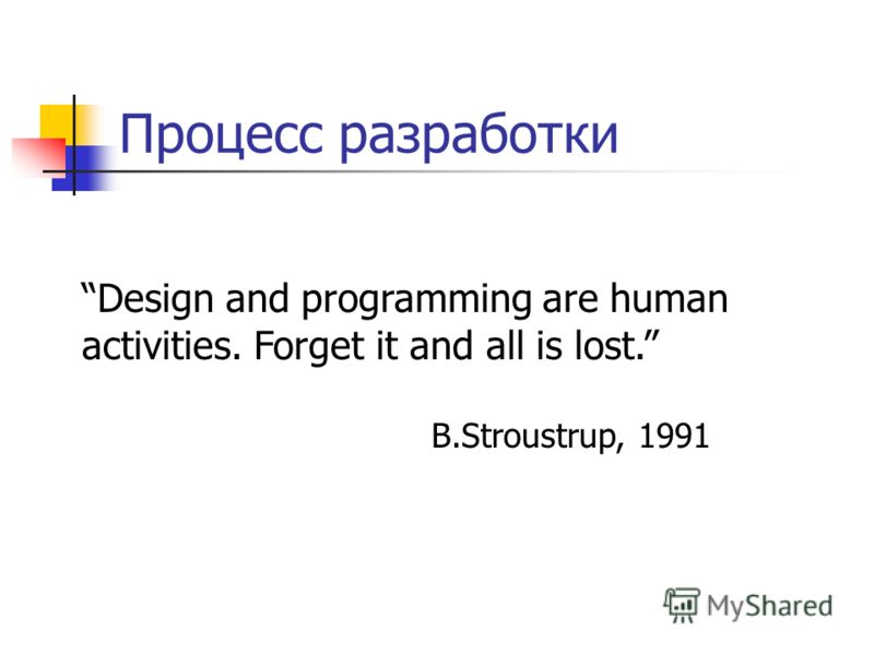 Процесс разработки Design and programming are human activities. Forget it and all is lost. B.Stroustrup, 1991