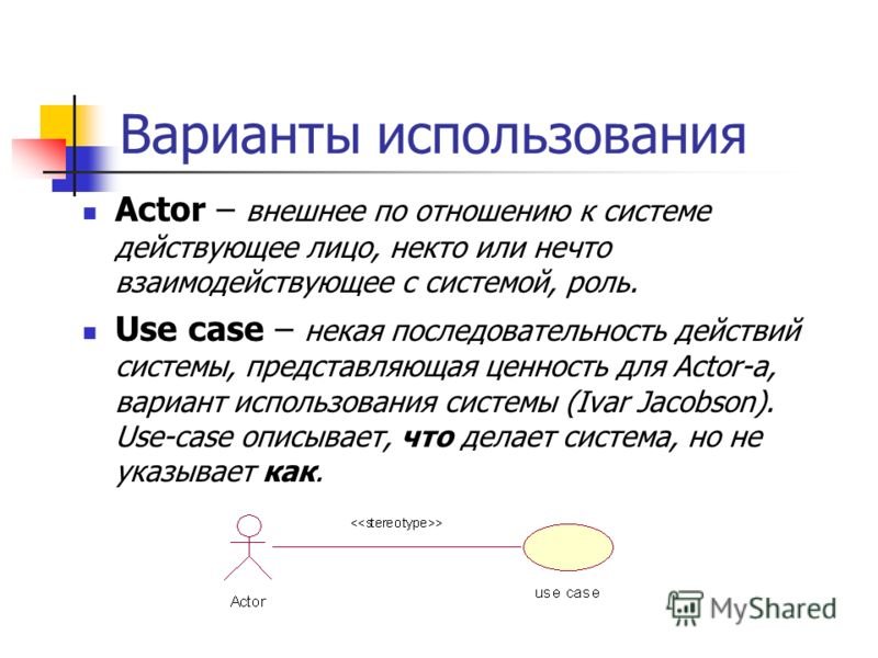 Варианты использования Actor – внешнее по отношению к системе действующее лицо, некто или нечто взаимодействующее с системой, роль. Use case – некая последовательность действий системы, представляющая ценность для Actor-а, вариант использования систе