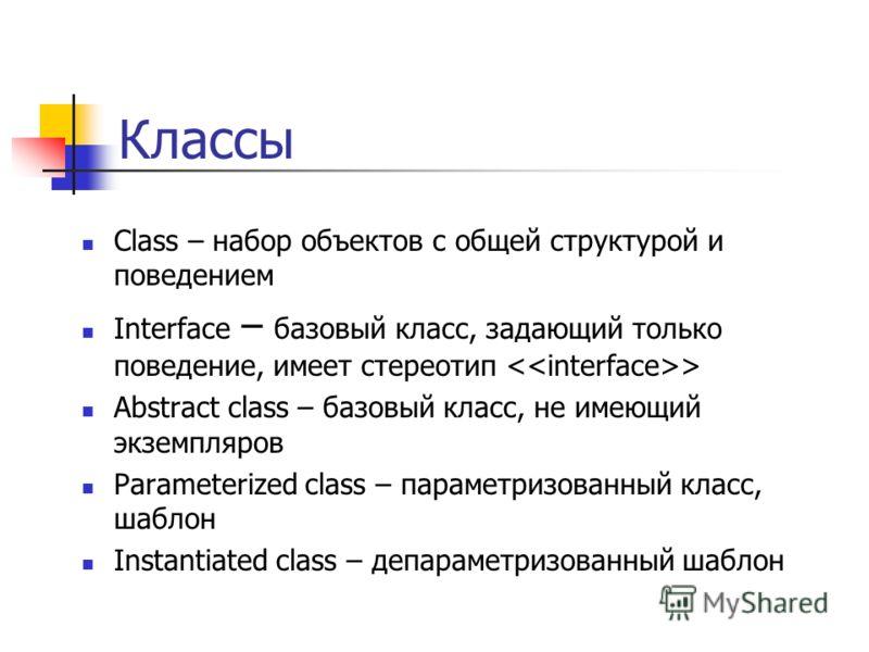 Классы Class – набор объектов с общей структурой и поведением Interface – базовый класс, задающий только поведение, имеет стереотип > Abstract class – базовый класс, не имеющий экземпляров Parameterized class – параметризованный класс, шаблон Instant