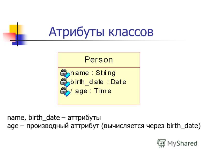 Атрибуты классов name, birth_date – аттрибуты age – производный аттрибут (вычисляется через birth_date)