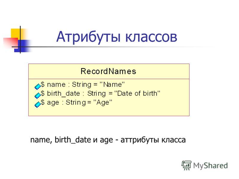 Атрибуты классов name, birth_date и age - аттрибуты класса