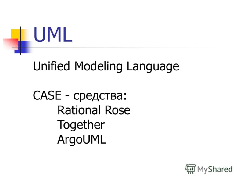 UML Unified Modeling Language CASE - средства: Rational Rose Together ArgoUML