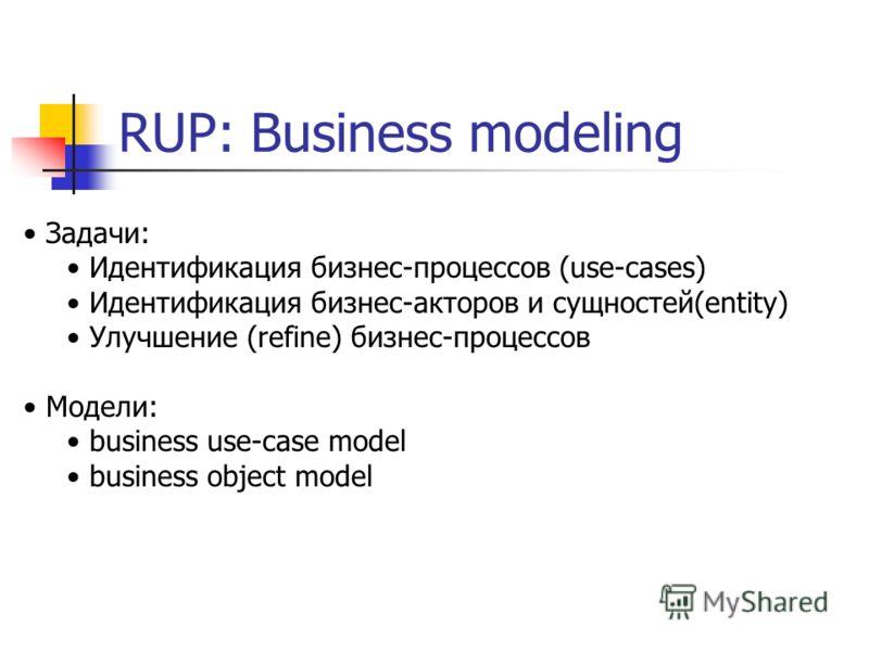 RUP: Business modeling Задачи: Идентификация бизнес-процессов (use-cases) Идентификация бизнес-акторов и сущностей(entity) Улучшение (refine) бизнес-процессов Модели: business use-case model business object model