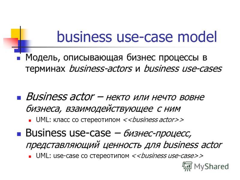 business use-case model Модель, описывающая бизнес процессы в терминах business-actors и business use-cases Business actor – некто или нечто вовне бизнеса, взаимодействующее с ним UML: класс со стереотипом > Business use-case – бизнес-процесс, предст