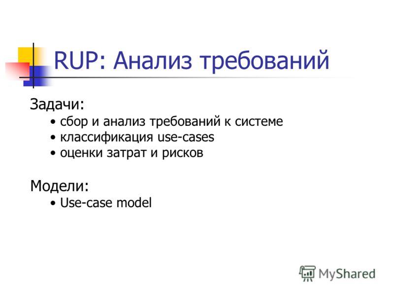 RUP: Анализ требований Задачи: сбор и анализ требований к системе классификация use-cases оценки затрат и рисков Модели: Use-case model